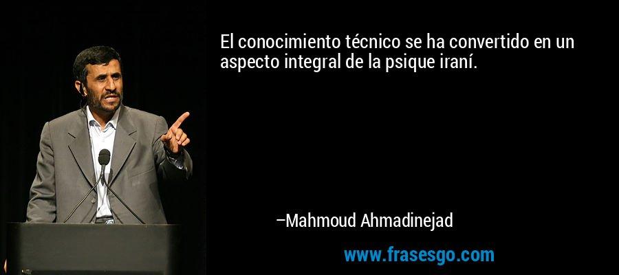 El conocimiento técnico se ha convertido en un aspecto integral de la psique iraní. – Mahmoud Ahmadinejad