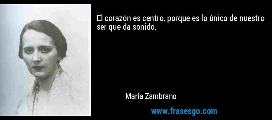 El corazón es centro, porque es lo único de nuestro ser que da sonido. – María Zambrano