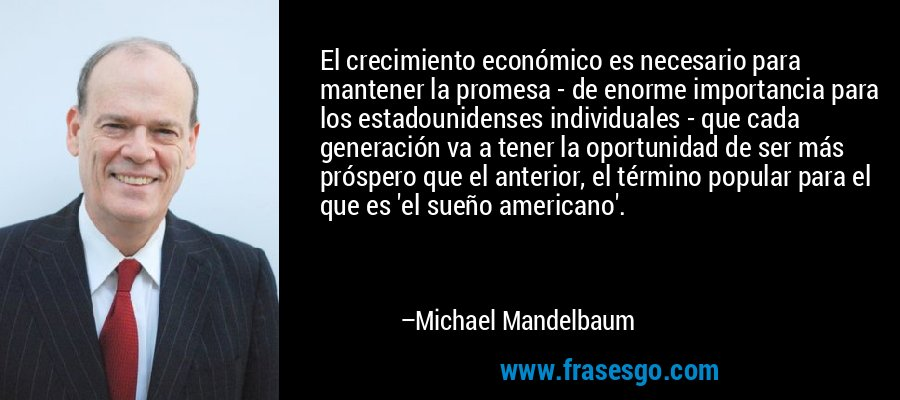 El crecimiento económico es necesario para mantener la promesa - de enorme importancia para los estadounidenses individuales - que cada generación va a tener la oportunidad de ser más próspero que el anterior, el término popular para el que es 'el sueño americano'. – Michael Mandelbaum