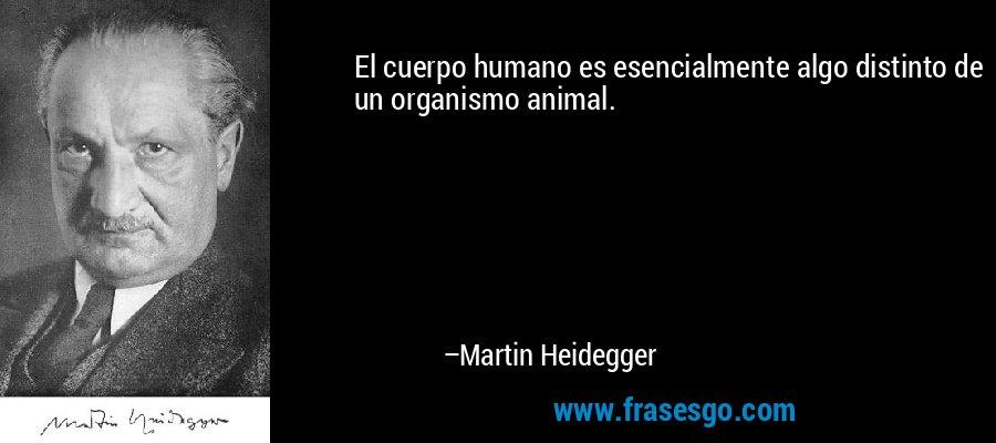 El cuerpo humano es esencialmente algo distinto de un organismo animal. – Martin Heidegger