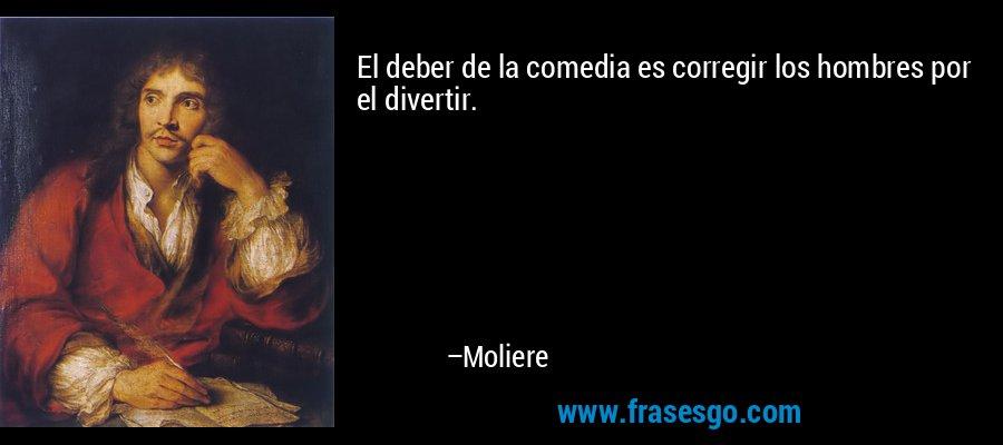 El deber de la comedia es corregir los hombres por el divertir. – Moliere