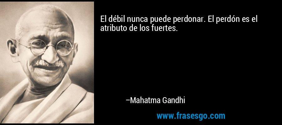 El débil nunca puede perdonar. El perdón es el atributo de los fuertes. – Mahatma Gandhi