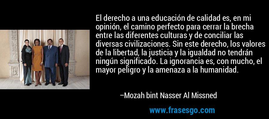 El derecho a una educación de calidad es, en mi opinión, el camino perfecto para cerrar la brecha entre las diferentes culturas y de conciliar las diversas civilizaciones. Sin este derecho, los valores de la libertad, la justicia y la igualdad no tendrán ningún significado. La ignorancia es, con mucho, el mayor peligro y la amenaza a la humanidad. – Mozah bint Nasser Al Missned