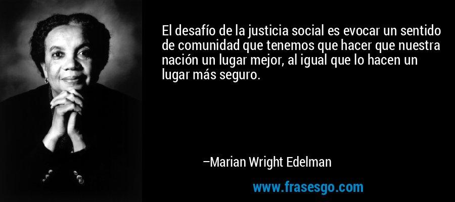 El desafío de la justicia social es evocar un sentido de comunidad que tenemos que hacer que nuestra nación un lugar mejor, al igual que lo hacen un lugar más seguro. – Marian Wright Edelman