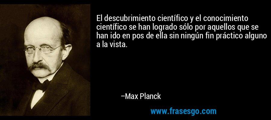 El descubrimiento científico y el conocimiento científico se han logrado sólo por aquellos que se han ido en pos de ella sin ningún fin práctico alguno a la vista. – Max Planck