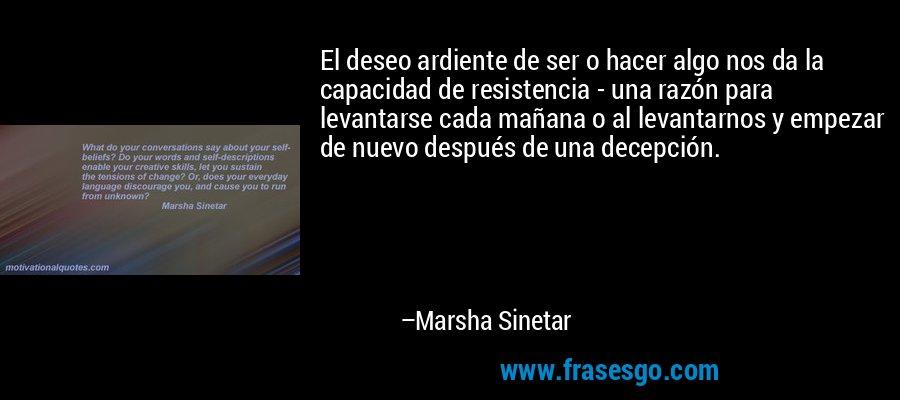 El deseo ardiente de ser o hacer algo nos da la capacidad de resistencia - una razón para levantarse cada mañana o al levantarnos y empezar de nuevo después de una decepción. – Marsha Sinetar