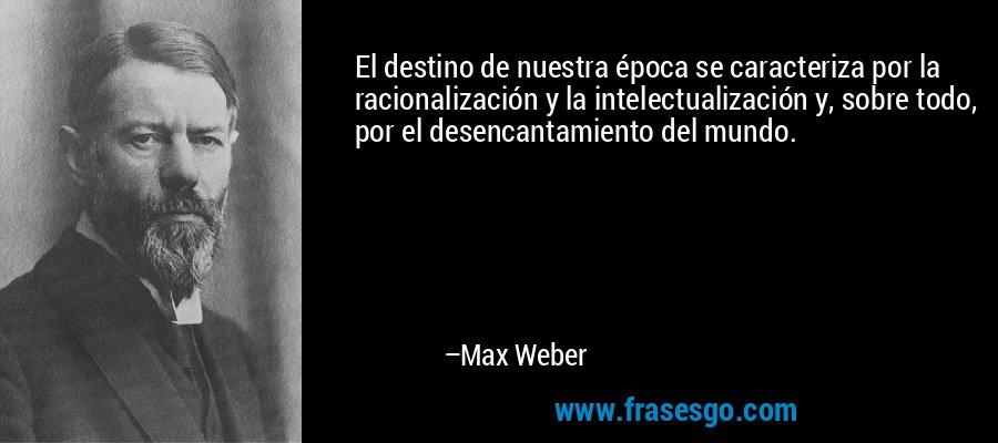 El destino de nuestra época se caracteriza por la racionalización y la intelectualización y, sobre todo, por el desencantamiento del mundo. – Max Weber