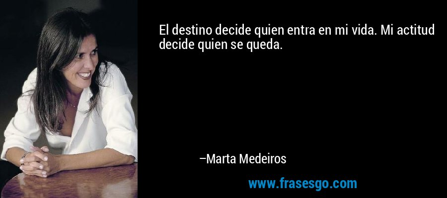 El destino decide quien entra en mi vida. Mi actitud decide quien se queda. – Marta Medeiros