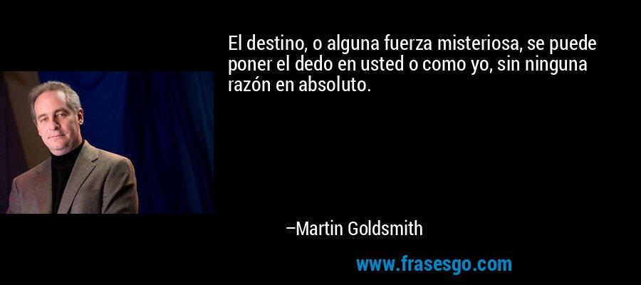 El destino, o alguna fuerza misteriosa, se puede poner el dedo en usted o como yo, sin ninguna razón en absoluto. – Martin Goldsmith