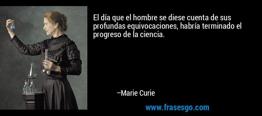 El día que el hombre se diese cuenta de sus profundas equivocaciones, habría terminado el progreso de la ciencia. – Marie Curie