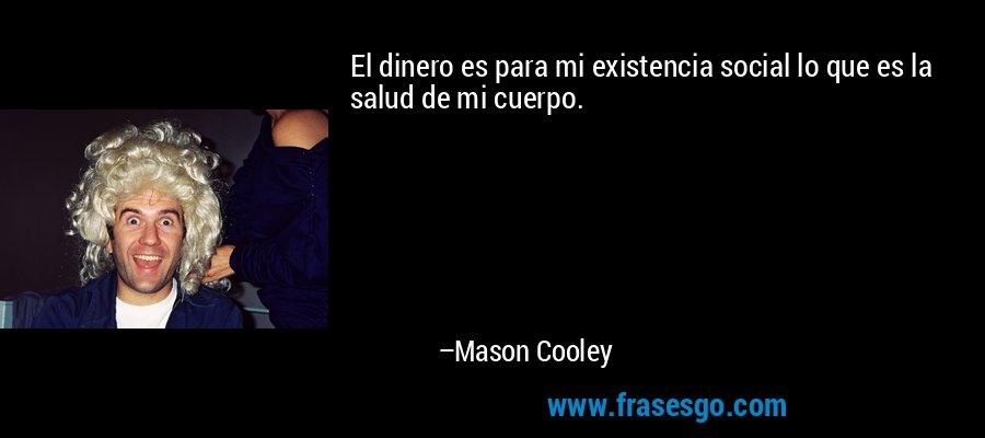 El dinero es para mi existencia social lo que es la salud de mi cuerpo. – Mason Cooley