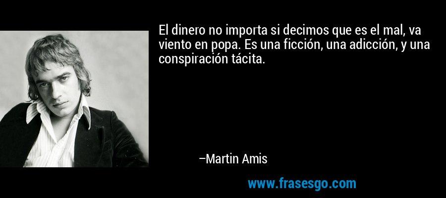 El dinero no importa si decimos que es el mal, va viento en popa. Es una ficción, una adicción, y una conspiración tácita. – Martin Amis