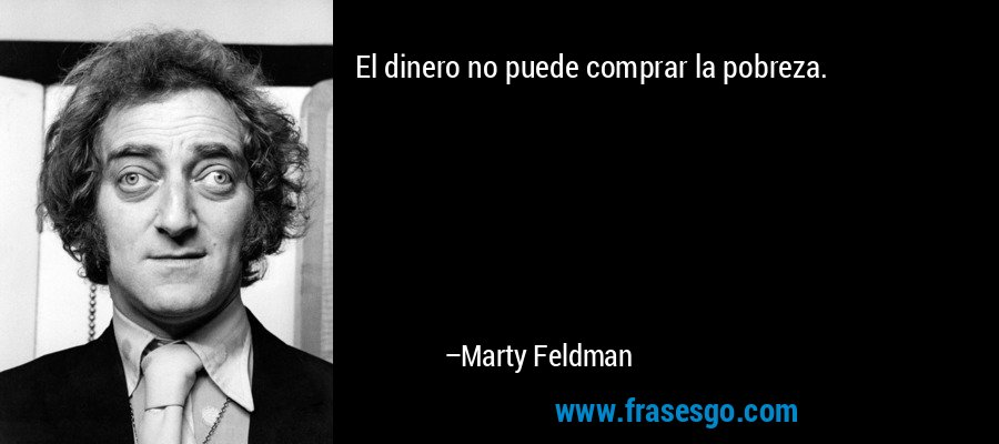 El dinero no puede comprar la pobreza. – Marty Feldman