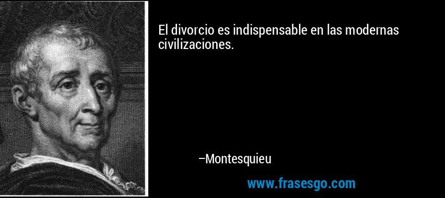 El divorcio es indispensable en las modernas civilizaciones. – Montesquieu
