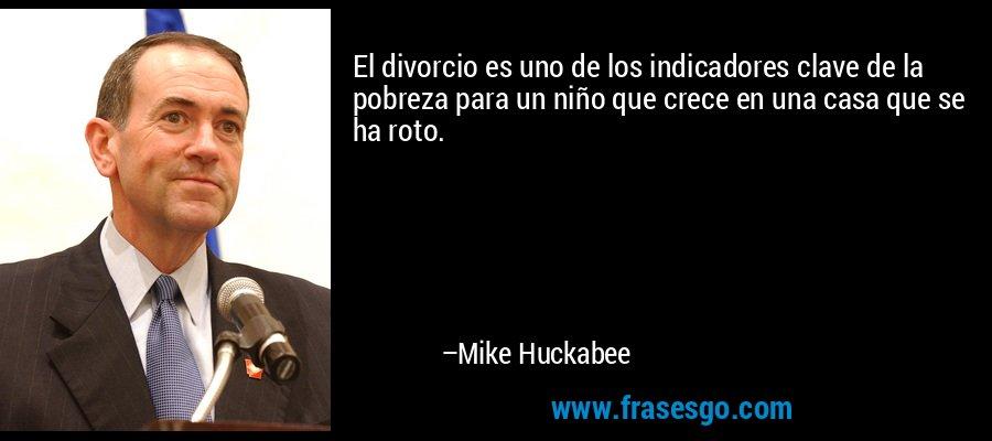 El divorcio es uno de los indicadores clave de la pobreza para un niño que crece en una casa que se ha roto. – Mike Huckabee