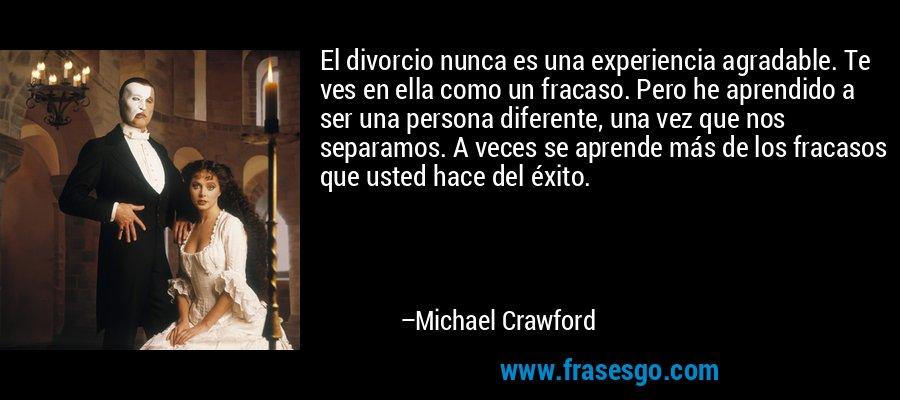 El divorcio nunca es una experiencia agradable. Te ves en ella como un fracaso. Pero he aprendido a ser una persona diferente, una vez que nos separamos. A veces se aprende más de los fracasos que usted hace del éxito. – Michael Crawford