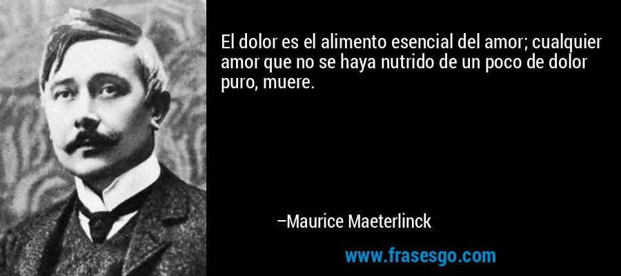 El dolor es el alimento esencial del amor; cualquier amor que no se haya nutrido de un poco de dolor puro, muere. – Maurice Maeterlinck