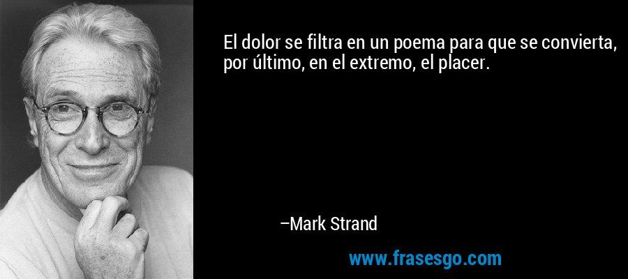 El dolor se filtra en un poema para que se convierta, por último, en el extremo, el placer. – Mark Strand