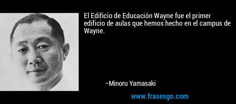 El Edificio de Educación Wayne fue el primer edificio de aulas que hemos hecho en el campus de Wayne. – Minoru Yamasaki