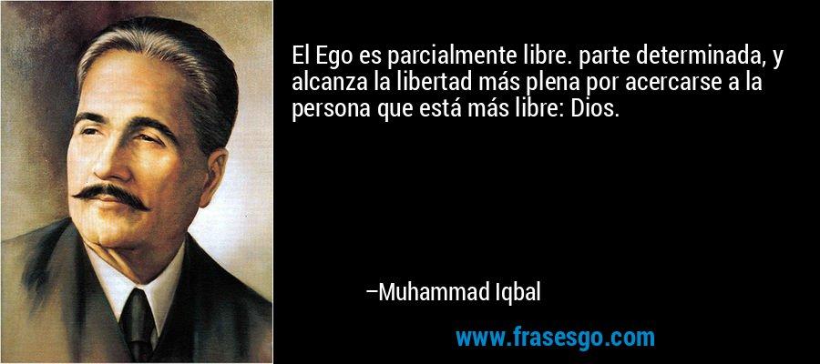 El Ego es parcialmente libre. parte determinada, y alcanza la libertad más plena por acercarse a la persona que está más libre: Dios. – Muhammad Iqbal