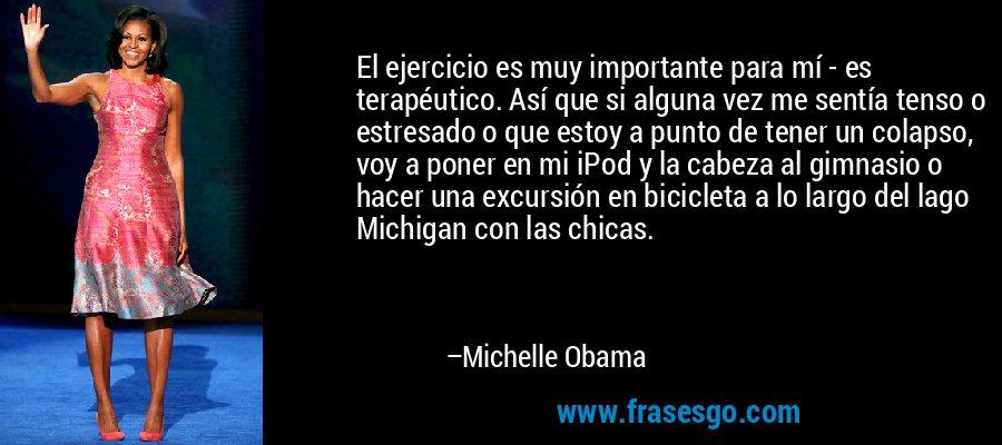 El ejercicio es muy importante para mí - es terapéutico. Así que si alguna vez me sentía tenso o estresado o que estoy a punto de tener un colapso, voy a poner en mi iPod y la cabeza al gimnasio o hacer una excursión en bicicleta a lo largo del lago Michigan con las chicas. – Michelle Obama