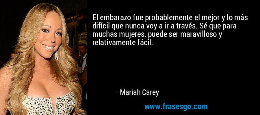 El embarazo fue probablemente el mejor y lo más difícil que nunca voy a ir a través. Sé que para muchas mujeres, puede ser maravilloso y relativamente fácil. – Mariah Carey