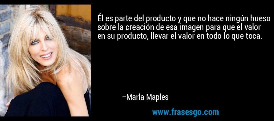 Él es parte del producto y que no hace ningún hueso sobre la creación de esa imagen para que el valor en su producto, llevar el valor en todo lo que toca. – Marla Maples