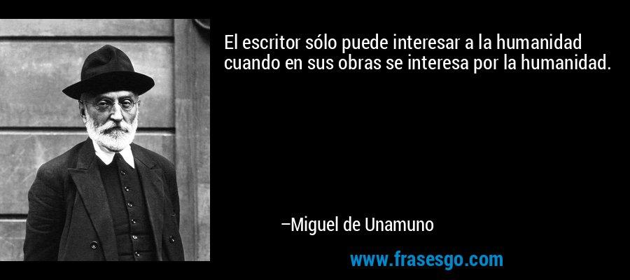 El escritor sólo puede interesar a la humanidad cuando en sus obras se interesa por la humanidad. – Miguel de Unamuno