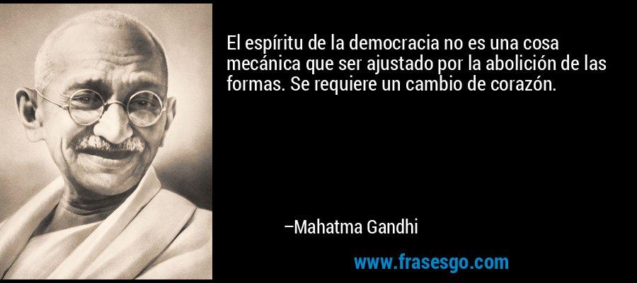 El espíritu de la democracia no es una cosa mecánica que ser ajustado por la abolición de las formas. Se requiere un cambio de corazón. – Mahatma Gandhi