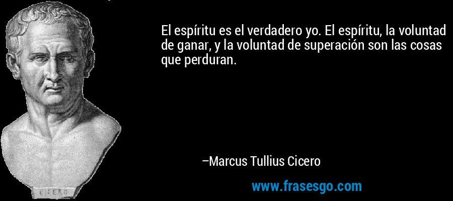 El espíritu es el verdadero yo. El espíritu, la voluntad de ganar, y la voluntad de superación son las cosas que perduran. – Marcus Tullius Cicero
