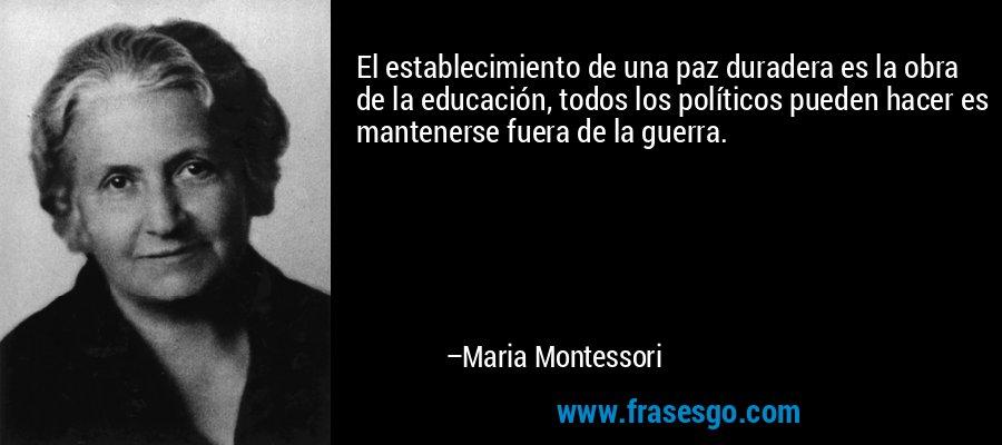 El establecimiento de una paz duradera es la obra de la educación, todos los políticos pueden hacer es mantenerse fuera de la guerra. – Maria Montessori