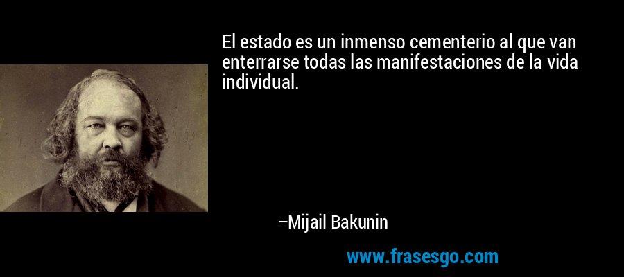 El estado es un inmenso cementerio al que van enterrarse todas las manifestaciones de la vida individual. – Mijail Bakunin