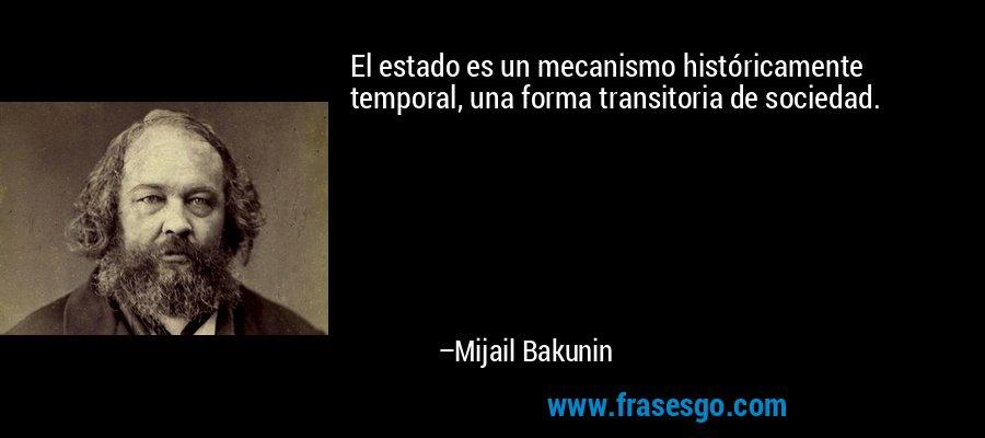 El estado es un mecanismo históricamente temporal, una forma transitoria de sociedad. – Mijail Bakunin