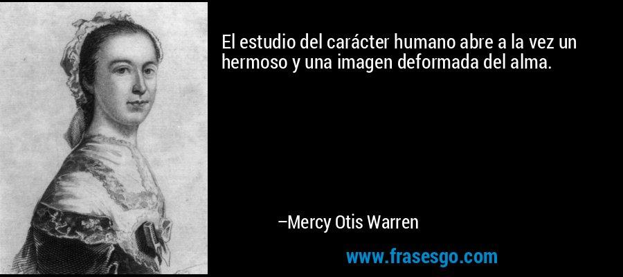 El estudio del carácter humano abre a la vez un hermoso y una imagen deformada del alma. – Mercy Otis Warren