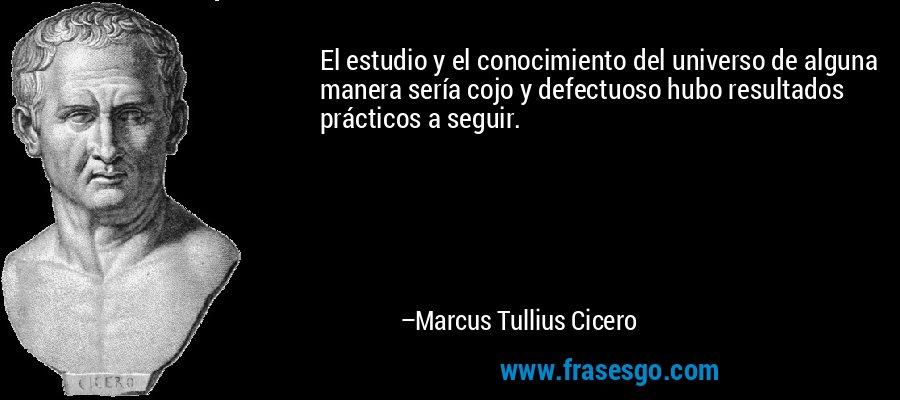 El estudio y el conocimiento del universo de alguna manera sería cojo y defectuoso hubo resultados prácticos a seguir. – Marcus Tullius Cicero