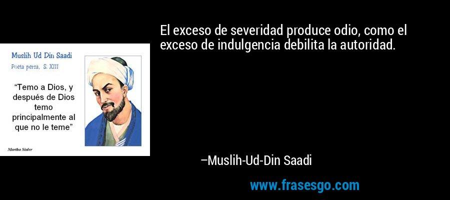 El exceso de severidad produce odio, como el exceso de indulgencia debilita la autoridad. – Muslih-Ud-Din Saadi