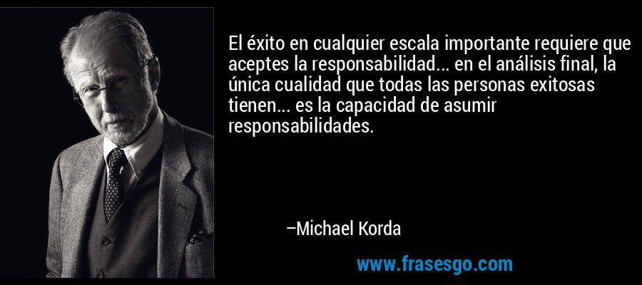 El éxito en cualquier escala importante requiere que aceptes la responsabilidad... en el análisis final, la única cualidad que todas las personas exitosas tienen... es la capacidad de asumir responsabilidades. – Michael Korda