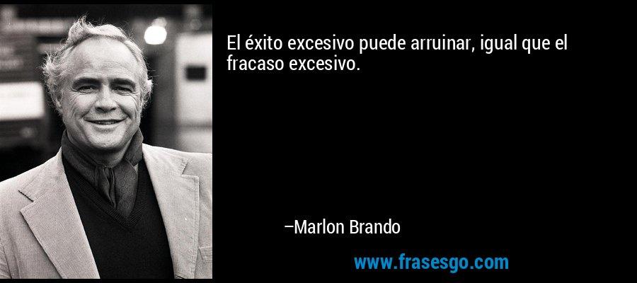 El éxito excesivo puede arruinar, igual que el fracaso excesivo. – Marlon Brando