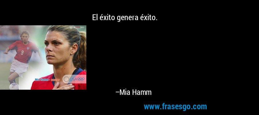 El éxito genera éxito. – Mia Hamm