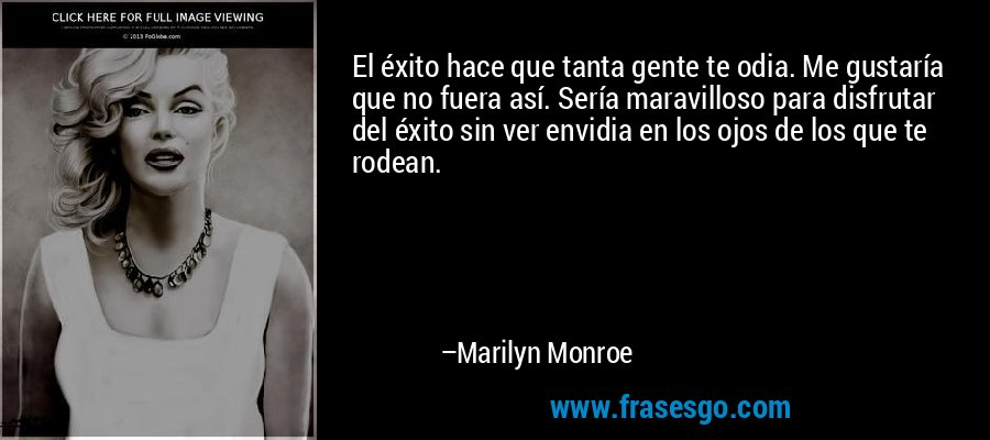 El éxito hace que tanta gente te odia. Me gustaría que no fuera así. Sería maravilloso para disfrutar del éxito sin ver envidia en los ojos de los que te rodean. – Marilyn Monroe