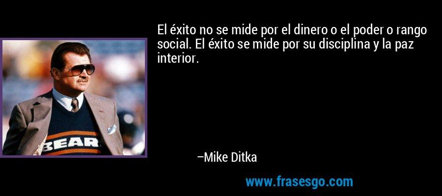 El éxito no se mide por el dinero o el poder o rango social. El éxito se mide por su disciplina y la paz interior. – Mike Ditka