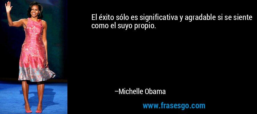 El éxito sólo es significativa y agradable si se siente como el suyo propio. – Michelle Obama