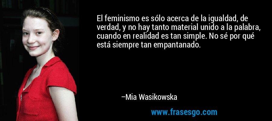 El feminismo es sólo acerca de la igualdad, de verdad, y no hay tanto material unido a la palabra, cuando en realidad es tan simple. No sé por qué está siempre tan empantanado. – Mia Wasikowska