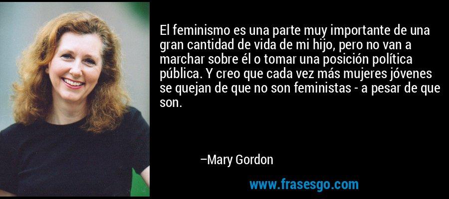 El feminismo es una parte muy importante de una gran cantidad de vida de mi hijo, pero no van a marchar sobre él o tomar una posición política pública. Y creo que cada vez más mujeres jóvenes se quejan de que no son feministas - a pesar de que son. – Mary Gordon