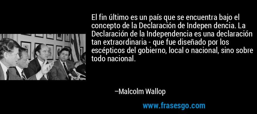El fin último es un país que se encuentra bajo el concepto de la Declaración de Indepen dencia. La Declaración de la Independencia es una declaración tan extraordinaria - que fue diseñado por los escépticos del gobierno, local o nacional, sino sobre todo nacional. – Malcolm Wallop