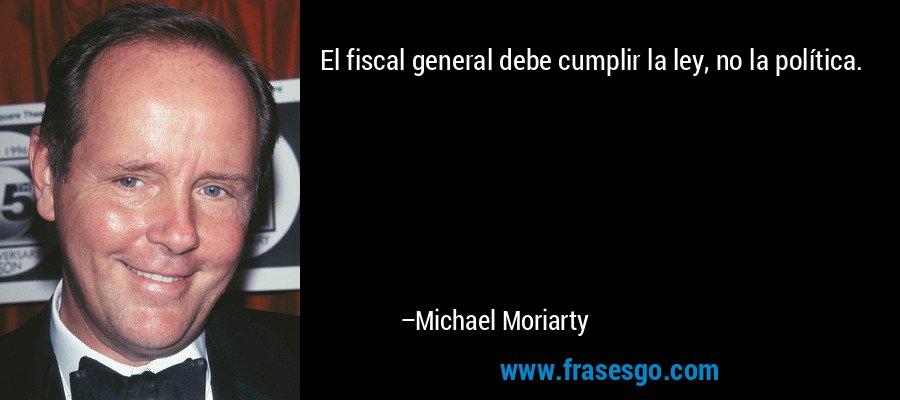 El fiscal general debe cumplir la ley, no la política. – Michael Moriarty
