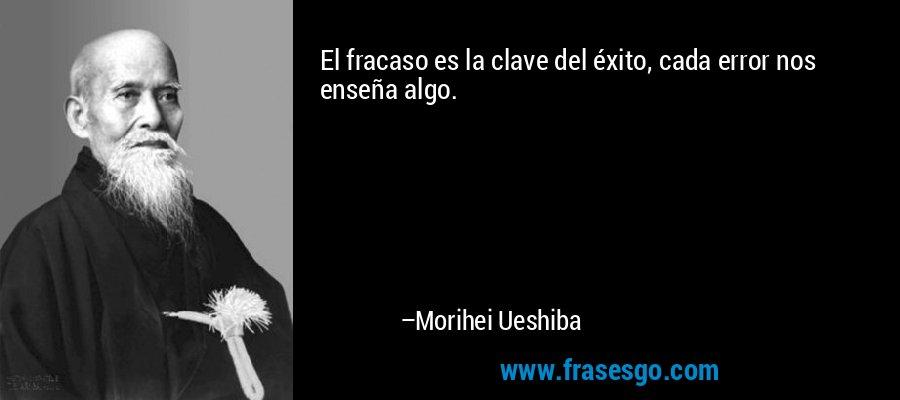 El fracaso es la clave del éxito, cada error nos enseña algo. – Morihei Ueshiba