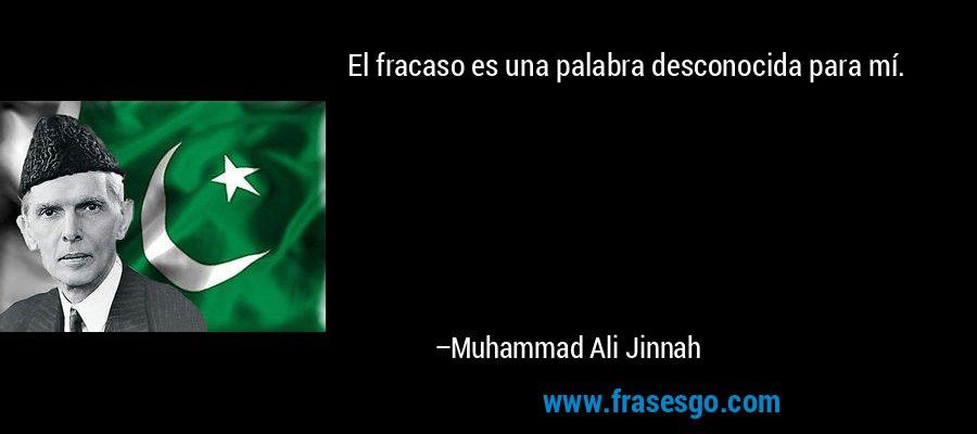 El fracaso es una palabra desconocida para mí. – Muhammad Ali Jinnah