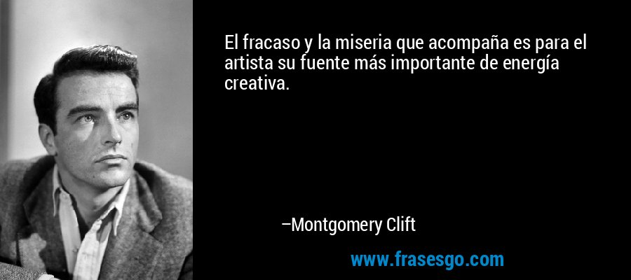 El fracaso y la miseria que acompaña es para el artista su fuente más importante de energía creativa. – Montgomery Clift