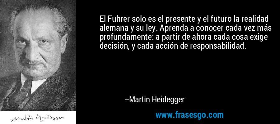 El Fuhrer solo es el presente y el futuro la realidad alemana y su ley. Aprenda a conocer cada vez más profundamente: a partir de ahora cada cosa exige decisión, y cada acción de responsabilidad. – Martin Heidegger